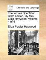 The Female Spectator. ... Sixth Edition. By Mrs. Eliza Haywood.  Volume 4 Of 4 - Eliza Fowler Haywood
