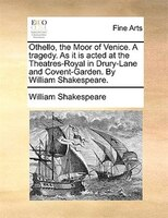 Othello, The Moor Of Venice. A Tragedy. As It Is Acted At The Theatres-royal In Drury-lane And Covent-garden. By William Shakespea - William Shakespeare