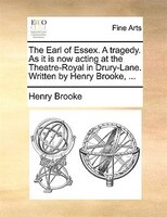 The Earl Of Essex. A Tragedy. As It Is Now Acting At The Theatre-royal In Drury-lane. Written By Henry Brooke, ... - Henry Brooke