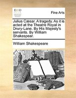 Julius Caesar. A Tragedy. As It Is Acted At The Theatre Royal In Drury-lane. By His Majesty's Servants. By William - William Shakespeare