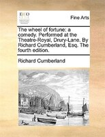 The Wheel Of Fortune: A Comedy. Performed At The Theatre-royal, Drury-lane. By Richard Cumberland, Esq. The Fourth Editio - Richard Cumberland