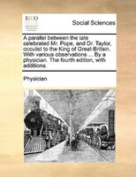 A Parallel Between The Late Celebrated Mr. Pope, And Dr. Taylor, Occulist To The King Of Great-britain. With Various Observations - Physician