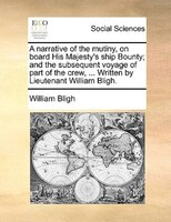 A Narrative Of The Mutiny, On Board His Majesty's Ship Bounty; And The Subsequent Voyage Of Part Of The Crew, ... Written - William Bligh