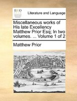 Miscellaneous Works Of His Late Excellency Matthew Prior Esq; In Two Volumes. ...  Volume 1 Of 2 - Matthew Prior