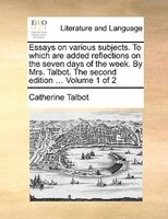 Essays On Various Subjects. To Which Are Added Reflections On The Seven Days Of The Week. By Mrs. Talbot. The Second Edition ... V - Catherine Talbot