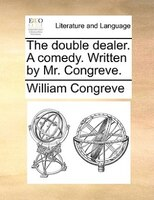 The Double Dealer. A Comedy. Written By Mr. Congreve. - William Congreve