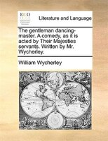 The Gentleman Dancing-master. A Comedy, As It Is Acted By Their Majesties Servants. Written By Mr. Wycherley. - William Wycherley
