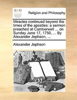 Miracles Continued Beyond The Times Of The Apostles: A Sermon Preached At Camberwell ... On Sunday June 17, 1750, ... By Alexander - Alexander Jephson