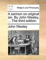 A Sermon On Original Sin. By John Wesley, ... The Third Edition. - John Wesley