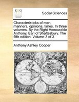 Characteristicks Of Men, Manners, Opinions, Times. In Three Volumes. By The Right Honourable Anthony, Earl Of Shaftesbury. The Fif - Anthony Ashley Cooper