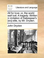 All For Love: Or, The World Well Lost. A Tragedy. Written In Imitation Of Sakespear's [sic] Stile, By Mr. Dryden. - John Dryden