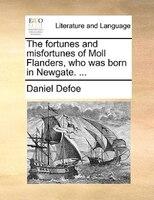 The Fortunes And Misfortunes Of Moll Flanders, Who Was Born In Newgate. ... - Daniel Defoe