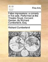 False Impressions: A Comedy In Five Acts. Performed At The Theatre Royal, Convent Garden. By Richard Cumberland, Esq. - Richard Cumberland