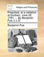Preached, At A Visitation At Durham, June 28. 1781. ... By Benjamin Pye, L.l.d. - Benjamin Pye