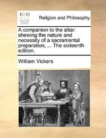 A Companion To The Altar: Shewing The Nature And Necessity Of A Sacramental Preparation, ... The Sixteenth Edition. - William Vickers