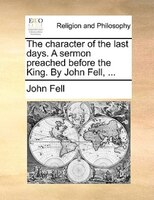The Character Of The Last Days. A Sermon Preached Before The King. By John Fell, ... - John Fell