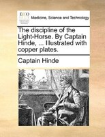 The Discipline Of The Light-horse. By Captain Hinde, ... Illustrated With Copper Plates. - Captain Hinde