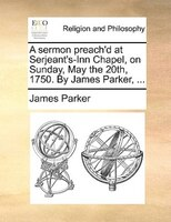 A Sermon Preach'd At Serjeant's-inn Chapel, On Sunday, May The 20th, 1750. By James Parker, ... - James Parker