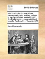Historical Collections Of Private Passages Of State, Weighty Matters In Law, Remarkable Proceedings In Five Parliaments. ... Now P - John Rushworth
