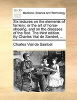 Six Lectures On The Elements Of Farriery; Or The Art Of Horse-shoeing, And On The Diseases Of The Foot. The Third Edition. By Char - Charles Vial De Sainbel