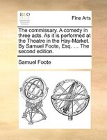 The Commissary. A Comedy In Three Acts. As It Is Performed At The Theatre In The Hay-market. By Samuel Foote, Esq. ... The Second - Samuel Foote