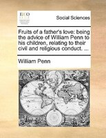 Fruits Of A Father's Love: Being The Advice Of William Penn To His Children, Relating To Their Civil And Religious - William Penn