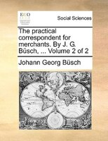 The Practical Correspondent For Merchants. By J. G. Büsch, ...  Volume 2 Of 2 - Johann Georg Büsch