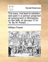 The Ways, That Lead To Rebellion, Laid Open In A Sermon Preached At Lanymynech In Shropshire, On The 30th. Of January 1715-16. By - William Powel