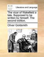 The Vicar Of Wakefield A Tale. Supposed To Be Written By Himself. The Second Edition. - Oliver Goldsmith