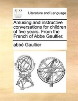 Amusing And Instructive Conversations For Children Of Five Years. From The French Of Abbe Gaultier. - Abbé Gaultier