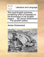 The Royal English Grammar, Containing What Is Necessary To The Knowledge Of The English Tongue, ... By James Greenwood ... The Sev - James Greenwood