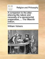 A Companion To The Altar: Shewing The Nature And Necessity Of A Sacramental Preparation, ... The Fifteenth Edition. - William Vickers