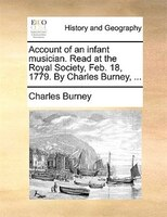 Account Of An Infant Musician. Read At The Royal Society, Feb. 18, 1779. By Charles Burney, ... - Charles Burney