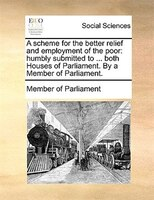 A Scheme For The Better Relief And Employment Of The Poor: Humbly Submitted To ... Both Houses Of Parliament. By A Member Of Parli - Member Of Parliament