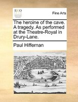 The Heroine Of The Cave. A Tragedy. As Performed At The Theatre-royal In Drury-lane. - Paul Hiffernan