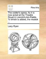 The Cobler's Opera. As It Is Now Acted At The Theatre Royal In Lincoln's-inn-fields. To Which Is Added, The - Lacy Ryan