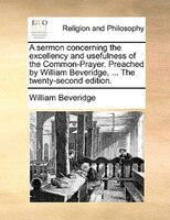 A Sermon Concerning The Excellency And Usefulness Of The Common-prayer. Preached By William Beveridge, ... The Twenty-second Editi - William Beveridge