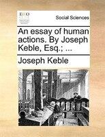 An Essay Of Human Actions. By Joseph Keble, Esq.; ... - Joseph Keble