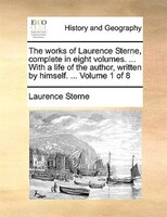 The Works Of Laurence Sterne, Complete In Eight Volumes. ... With A Life Of The Author, Written By Himself. ...  Volume 1 Of 8 - Laurence Sterne