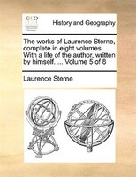 The Works Of Laurence Sterne, Complete In Eight Volumes. ... With A Life Of The Author, Written By Himself. ...  Volume 5 Of 8 - Laurence Sterne