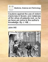 Cautions Against The Use Of Violent Medicines In Fevers: And Instances Of The Virtue Of Petasite Root, So Far As Have Yet Come To - John Hill