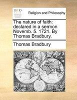 The Nature Of Faith: Declared In A Sermon Novemb. 5. 1721. By Thomas Bradbury. - Thomas Bradbury