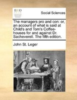The Managers Pro And Con: Or, An Account Of What Is Said At Child's And Tom's Coffee-houses For And Against Dr. - John St. Leger