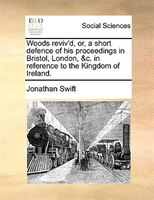 Woods Reviv'd, Or, A Short Defence Of His Proceedings In Bristol, London, &c. In Reference To The Kingdom Of Ireland. - Jonathan Swift