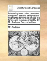 Interesting Anecdotes, Memoirs, Allegories, Essays, And Poetical Fragments: Tending To Amuse The Fancy, And Inculcate Morality. By - Mr. Addison