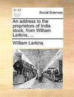 An Address To The Proprietors Of India Stock, From William Larkins, ... - William Larkins