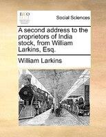 A Second Address To The Proprietors Of India Stock, From William Larkins, Esq. - William Larkins
