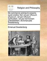 De commercio animae & corporis, quod creditur fieri vel per influxum physicum, vel per influxum spiritualem, vel per harmoniam - Emanuel Swedenborg