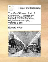 The Life Of Edward Earl Of Clarendon, ... Written By Himself. Printed From His Original Manuscripts, ...  Volume 2 Of 5 - Edward Hyde