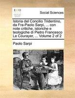 Istoria del Concilio Tridentino, da Fra-Paolo Sarpi, ... con note critiche, istoriche e teologiche di Pietro Francesco Le Courayer - Paolo Sarpi